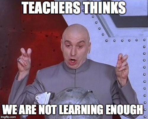 Dr Evil Laser Meme | TEACHERS THINKS WE ARE NOT LEARNING ENOUGH | image tagged in memes,dr evil laser | made w/ Imgflip meme maker