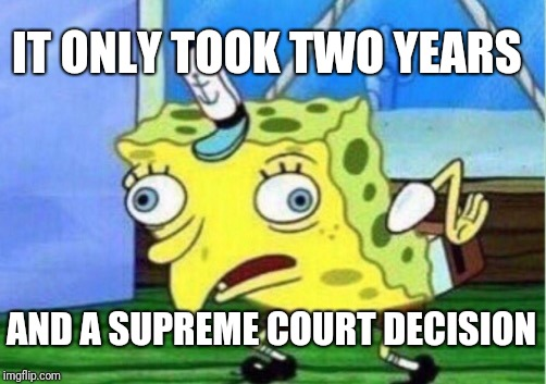 Mocking Spongebob Meme | IT ONLY TOOK TWO YEARS AND A SUPREME COURT DECISION | image tagged in memes,mocking spongebob | made w/ Imgflip meme maker