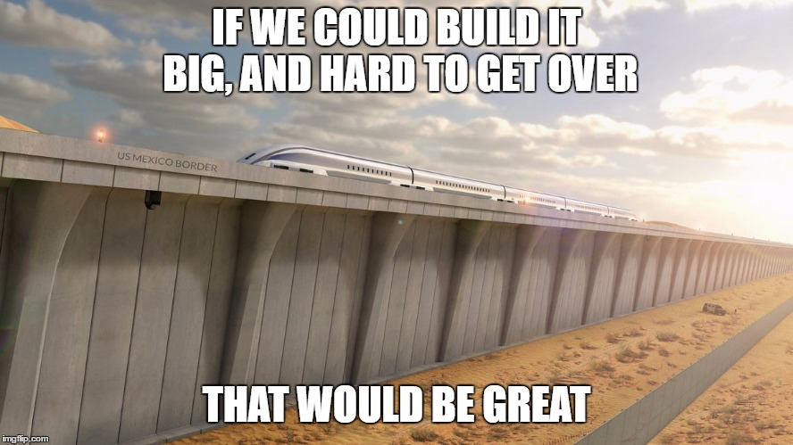 IF WE COULD BUILD IT BIG, AND HARD TO GET OVER THAT WOULD BE GREAT | made w/ Imgflip meme maker
