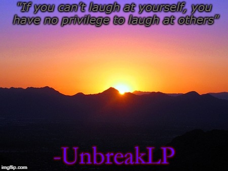 "Remember Unbreaklp! |  ""If you can't laugh at yourself, you have no privilege to laugh at others""; -UnbreakLP 