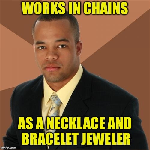 Successful Black Man Meme | WORKS IN CHAINS AS A NECKLACE AND BRACELET JEWELER | image tagged in memes,successful black man | made w/ Imgflip meme maker