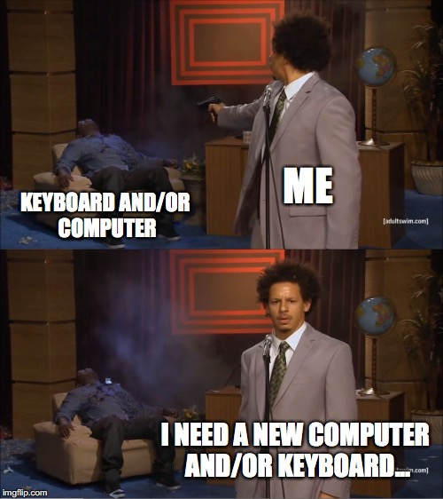 How Every Gaming Session of Dark Souls Ends... | ME KEYBOARD AND/OR COMPUTER I NEED A NEW COMPUTER AND/OR KEYBOARD... | image tagged in memes,who killed hannibal | made w/ Imgflip meme maker
