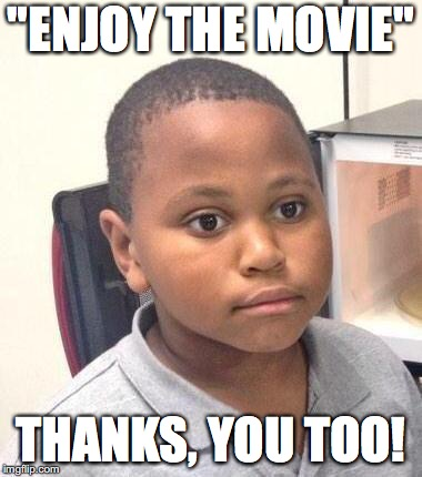 "This comment is made way too often... | ""ENJOY THE MOVIE"" THANKS, YOU TOO! 