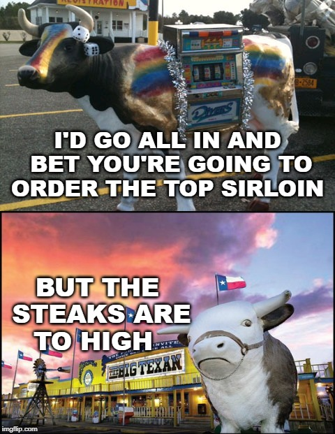 cash cow | I'D GO ALL IN AND BET YOU'RE GOING TO ORDER THE TOP SIRLOIN BUT THE STEAKS ARE TO HIGH | image tagged in bad pun cow,cows,memes,funny,texas | made w/ Imgflip meme maker