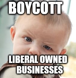 Skeptical Baby Meme | BOYCOTT LIBERAL OWNED  BUSINESSES | image tagged in memes,skeptical baby | made w/ Imgflip meme maker