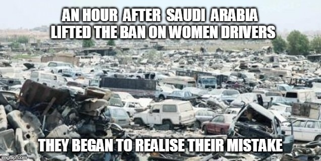 Awaiting the comments of the armchair warriors  | AN HOUR  AFTER  SAUDI  ARABIA  LIFTED THE BAN ON WOMEN DRIVERS THEY BEGAN TO REALISE THEIR MISTAKE | image tagged in funny,saudi arabia,saudi,women drivers,offended,liberal millenials | made w/ Imgflip meme maker