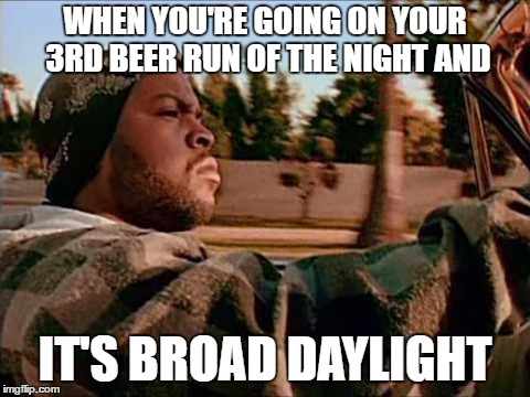 Today Was A Good Day | WHEN YOU'RE GOING ON YOUR 3RD BEER RUN OF THE NIGHT AND IT'S BROAD DAYLIGHT | image tagged in memes,today was a good day,random | made w/ Imgflip meme maker