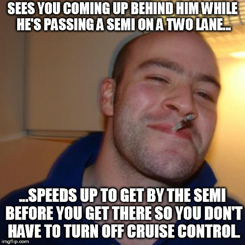 It's nice to know there are still a few courteous drivers out there. | SEES YOU COMING UP BEHIND HIM WHILE HE'S PASSING A SEMI ON A TWO LANE... ...SPEEDS UP TO GET BY THE SEMI BEFORE YOU GET THERE SO YOU DON'T H | image tagged in memes,good guy greg,bad drivers,good drivers,road | made w/ Imgflip meme maker