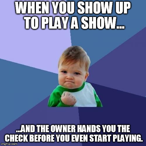 The best...just the best. | WHEN YOU SHOW UP TO PLAY A SHOW... ...AND THE OWNER HANDS YOU THE CHECK BEFORE YOU EVEN START PLAYING. | image tagged in memes,success kid,show,music,pay,on-time | made w/ Imgflip meme maker