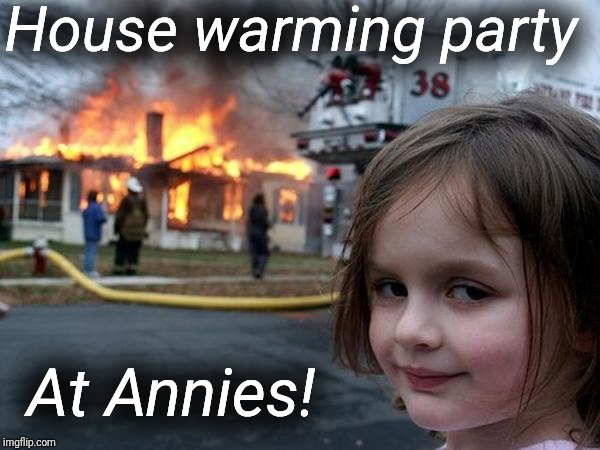 House Warming Party At Annies Imgflip