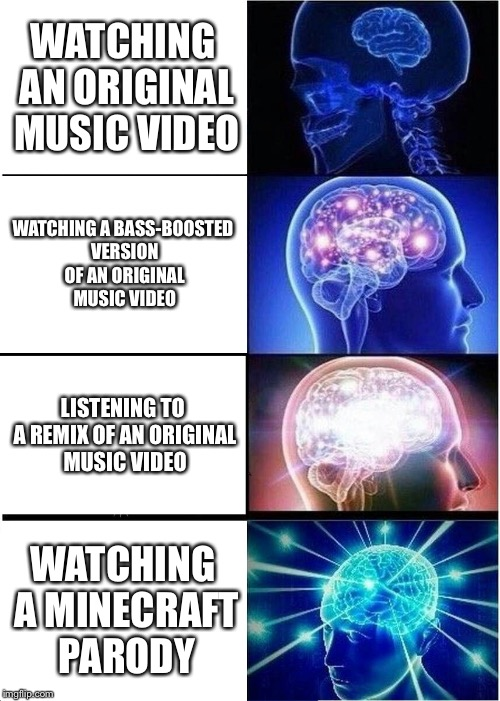Something's off... | WATCHING AN ORIGINAL MUSIC VIDEO WATCHING A BASS-BOOSTED VERSION OF AN ORIGINAL MUSIC VIDEO LISTENING TO A REMIX OF AN ORIGINAL MUSIC VIDEO  | image tagged in memes,expanding brain,music,remix,minecraft,parody | made w/ Imgflip meme maker