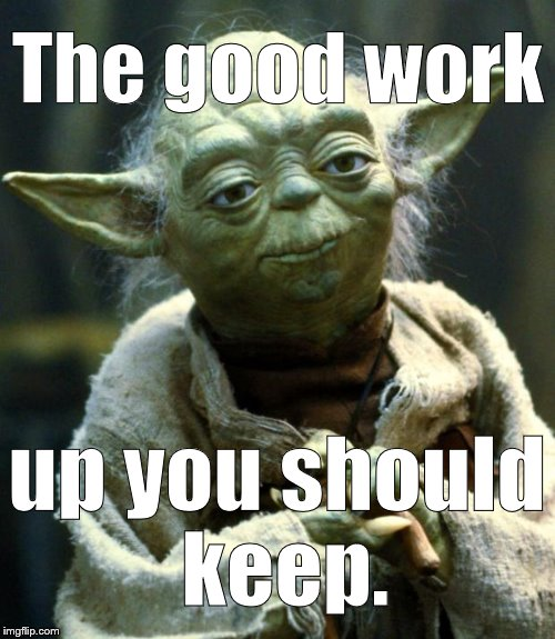 Encouragement from the Master. Please take it in the spirit in which it was meant. ;^) | The good work up you should keep. | image tagged in star wars yoda,encouragement,courage mon ami,praise the lord and pass the ammuition,keep up the good work,douglie | made w/ Imgflip meme maker