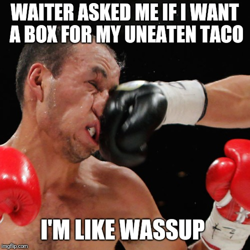Boxer Getting Punched In The Face | WAITER ASKED ME IF I WANT A BOX FOR MY UNEATEN TACO I'M LIKE WASSUP | image tagged in boxer getting punched in the face | made w/ Imgflip meme maker
