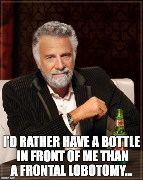 The Most Interesting Man In The World | I'D RATHER HAVE A BOTTLE IN FRONT OF METHAN A FRONTAL LOBOTOMY... | image tagged in memes,the most interesting man in the world | made w/ Imgflip meme maker