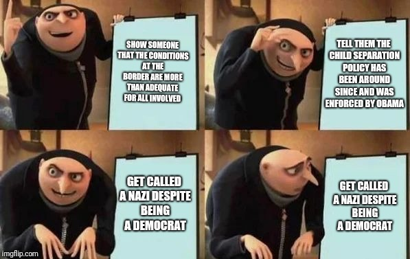 Gru's Plan | SHOW SOMEONE THAT THE CONDITIONS AT THE BORDER ARE MORE THAN ADEQUATE FOR ALL INVOLVED TELL THEM THE CHILD SEPARATION POLICY HAS BEEN AROUND | image tagged in gru's plan | made w/ Imgflip meme maker
