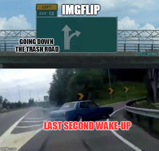 Left Exit 12 Off Ramp Meme | IMGFLIP GOING DOWN THE TRASH ROAD LAST SECOND WAKE-UP | image tagged in memes,left exit 12 off ramp | made w/ Imgflip meme maker