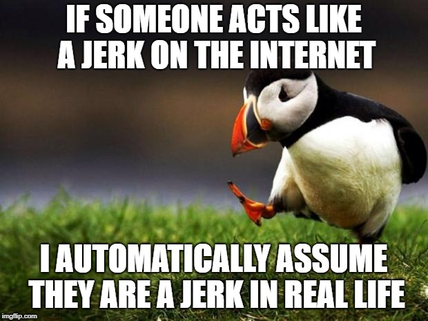 On the web they can get away with it. If they act nice in real life, it's only to avoid a fistful of knuckles to the face. | IF SOMEONE ACTS LIKE A JERK ON THE INTERNET I AUTOMATICALLY ASSUME THEY ARE A JERK IN REAL LIFE | image tagged in memes,unpopular opinion puffin | made w/ Imgflip meme maker