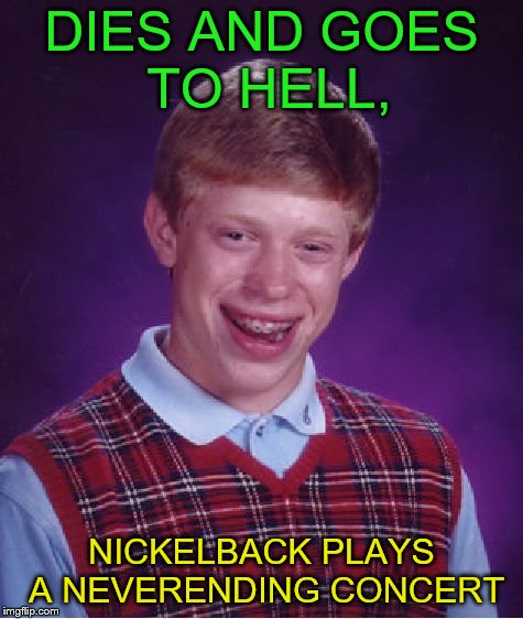 Bad Luck Brian Meme | DIES AND GOES TO HELL, NICKELBACK PLAYS A NEVERENDING CONCERT | image tagged in memes,bad luck brian | made w/ Imgflip meme maker