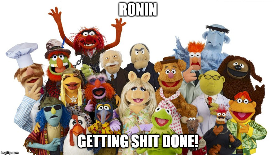RONIN GETTING SHIT DONE! | image tagged in muppets | made w/ Imgflip meme maker