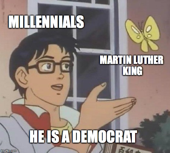 Uncommon knowledge? | MILLENNIALS MARTIN LUTHER KING HE IS A DEMOCRAT | image tagged in memes,is this a pigeon,millennials,funny memes,democrats,funny | made w/ Imgflip meme maker