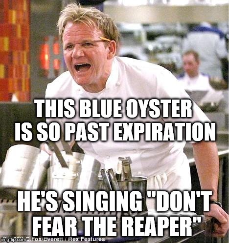 "Blue Oyster Cult | THIS BLUE OYSTER IS SO PAST EXPIRATION HE'S SINGING ""DON'T FEAR THE REAPER"" 