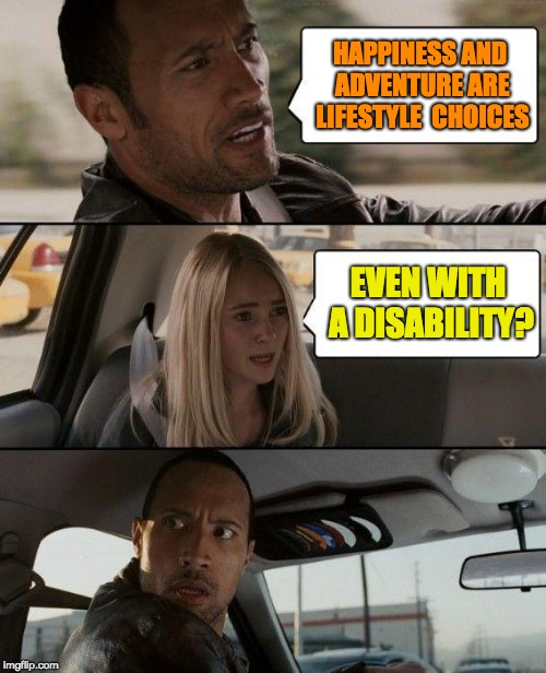 The Rock Driving Meme | HAPPINESS AND ADVENTURE ARE LIFESTYLE  CHOICES EVEN WITH A DISABILITY? | image tagged in memes,the rock driving | made w/ Imgflip meme maker