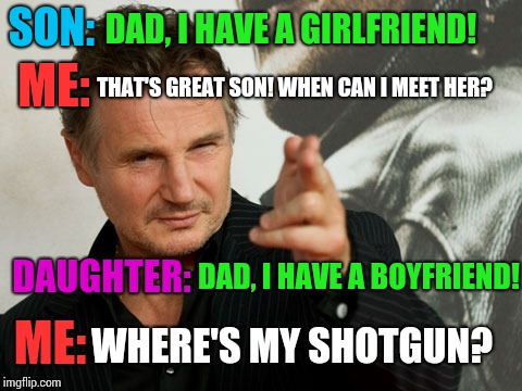 Overly Attached Father Meme |  SON:; DAD, I HAVE A GIRLFRIEND! THAT'S GREAT SON! WHEN CAN I MEET HER? ME:; DAUGHTER:; DAD, I HAVE A BOYFRIEND! ME:; WHERE'S MY SHOTGUN? | image tagged in memes,overly attached father | made w/ Imgflip meme maker