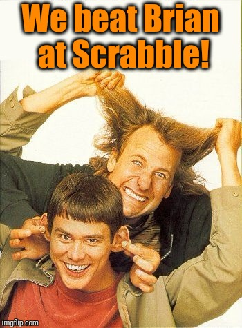 DUMB and dumber | We beat Brian at Scrabble! | image tagged in dumb and dumber | made w/ Imgflip meme maker