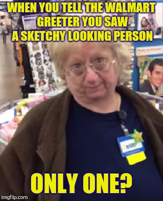WHEN YOU TELL THE WALMART GREETER YOU SAW A SKETCHY LOOKING PERSON ONLY ONE? | image tagged in unimpressed walmart employee,walmart,wal-mart | made w/ Imgflip meme maker