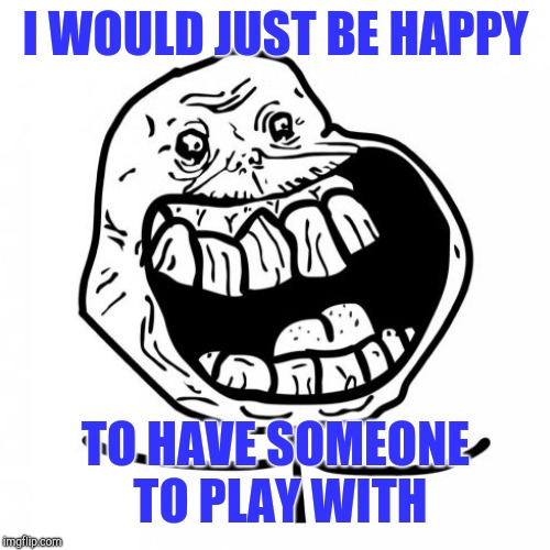 I WOULD JUST BE HAPPY TO HAVE SOMEONE TO PLAY WITH | made w/ Imgflip meme maker
