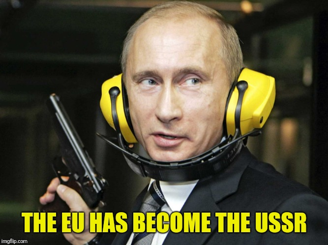 THE EU HAS BECOME THE USSR | image tagged in putin shootin' | made w/ Imgflip meme maker