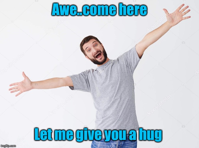 Awe..come here Let me give you a hug | made w/ Imgflip meme maker