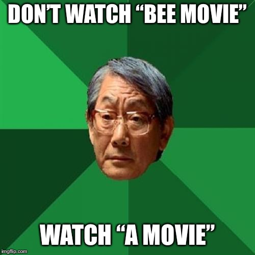 "High Expectations Asian Father Meme | DON'T WATCH ""BEE MOVIE"" WATCH ""A MOVIE"" 