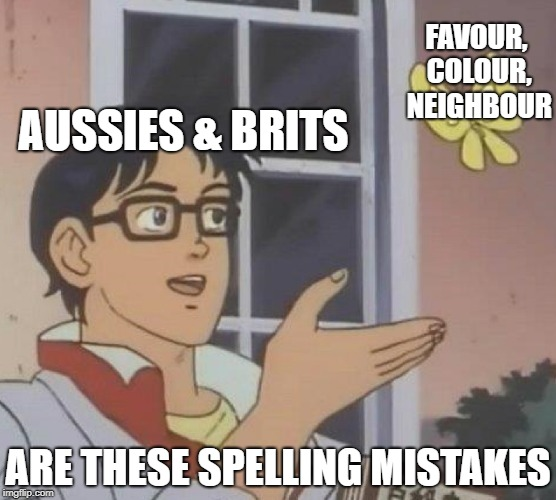 Just sayin' | FAVOUR, COLOUR, NEIGHBOUR ARE THESE SPELLING MISTAKES AUSSIES & BRITS | image tagged in spelling,english,australians,america,bad grammar and spelling memes | made w/ Imgflip meme maker