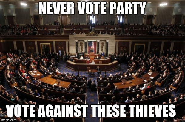 congress | NEVER VOTE PARTY VOTE AGAINST THESE THIEVES | image tagged in congress | made w/ Imgflip meme maker
