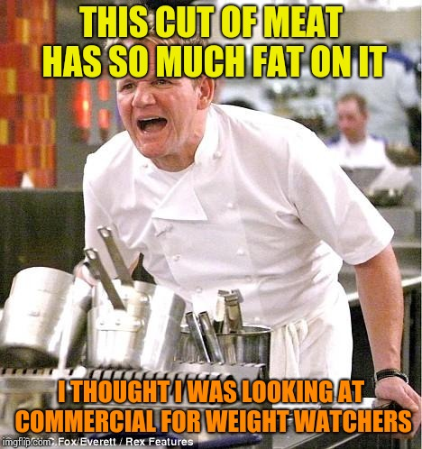 Chef Gordon Ramsay Meme | THIS CUT OF MEAT HAS SO MUCH FAT ON IT I THOUGHT I WAS LOOKING AT COMMERCIAL FOR WEIGHT WATCHERS | image tagged in memes,chef gordon ramsay | made w/ Imgflip meme maker