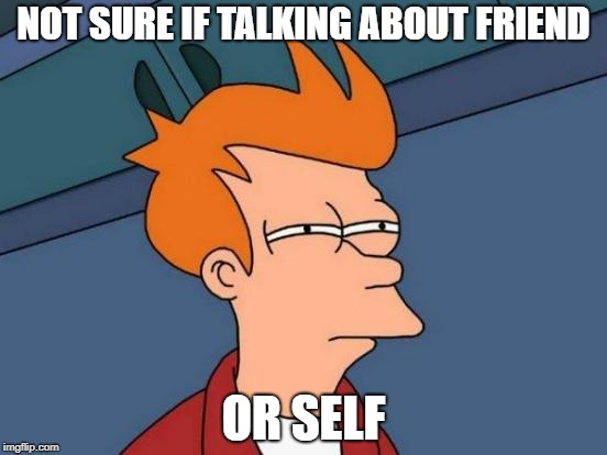 Futurama Fry Meme | NOT SURE IF TALKING ABOUT FRIEND OR SELF | image tagged in memes,futurama fry | made w/ Imgflip meme maker
