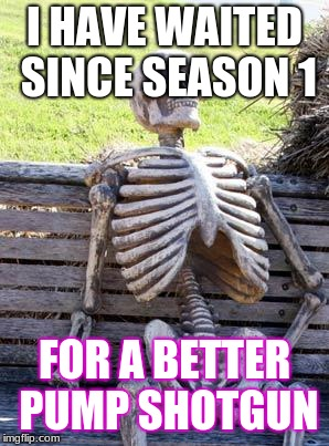 Waiting Skeleton Meme | I HAVE WAITED SINCE SEASON 1 FOR A BETTER PUMP SHOTGUN | image tagged in memes,waiting skeleton | made w/ Imgflip meme maker