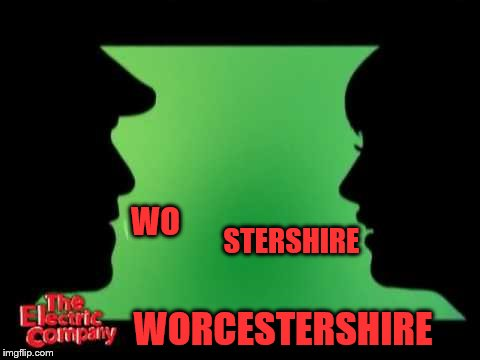 I never get this right (A jakey199 request) | WO WORCESTERSHIRE STERSHIRE | image tagged in electric company,memes,pronunciation,personal challenge | made w/ Imgflip meme maker