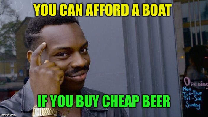 Roll Safe Think About It Meme | YOU CAN AFFORD A BOAT IF YOU BUY CHEAP BEER | image tagged in memes,roll safe think about it | made w/ Imgflip meme maker