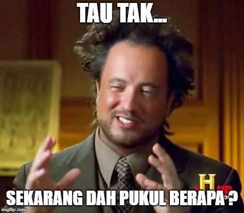Ancient Aliens Meme | TAU TAK... SEKARANG DAH PUKUL BERAPA ? | image tagged in memes,ancient aliens | made w/ Imgflip meme maker