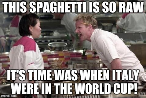 Angry Chef Gordon Ramsay Meme | THIS SPAGHETTI IS SO RAW IT'S TIME WAS WHEN ITALY WERE IN THE WORLD CUP! | image tagged in memes,angry chef gordon ramsay | made w/ Imgflip meme maker