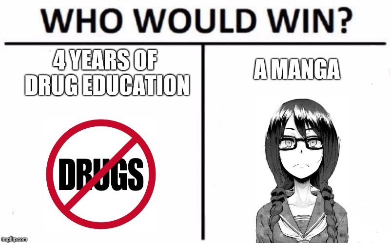 Who Would Win? | 4 YEARS OF DRUG EDUCATION A MANGA | image tagged in memes,who would win | made w/ Imgflip meme maker