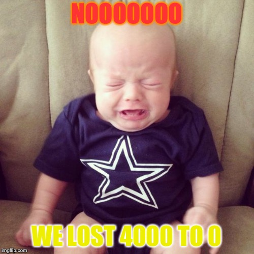 Cowboys Fans | NOOOOOOO WE LOST 4000 TO 0 | image tagged in cowboys fans | made w/ Imgflip meme maker