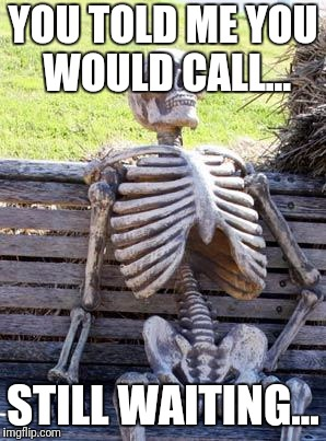 Waiting Skeleton Meme | YOU TOLD ME YOU WOULD CALL... STILL WAITING... | image tagged in memes,waiting skeleton | made w/ Imgflip meme maker