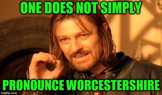 One Does Not Simply Meme | ONE DOES NOT SIMPLY PRONOUNCE WORCESTERSHIRE | image tagged in memes,one does not simply | made w/ Imgflip meme maker
