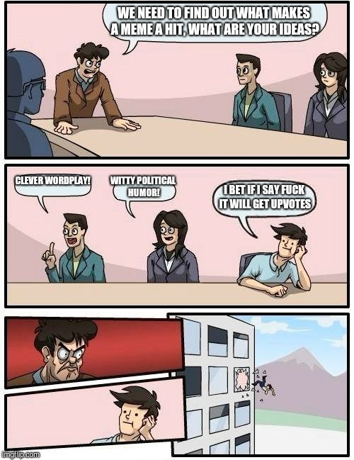 Boardroom Meeting Suggestion Meme | WE NEED TO FIND OUT WHAT MAKES A MEME A HIT, WHAT ARE YOUR IDEAS? CLEVER WORDPLAY! WITTY POLITICAL HUMOR! I BET IF I SAY F**K IT WILL GET UP | image tagged in memes,boardroom meeting suggestion | made w/ Imgflip meme maker