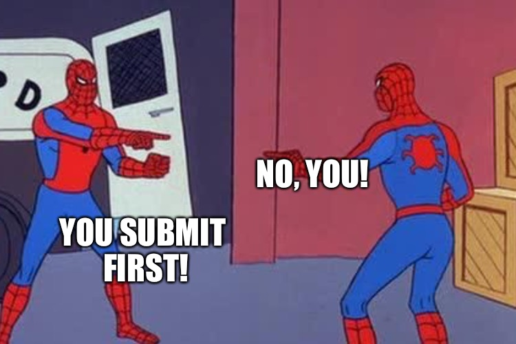 YOU SUBMIT FIRST! NO, YOU! | made w/ Imgflip meme maker