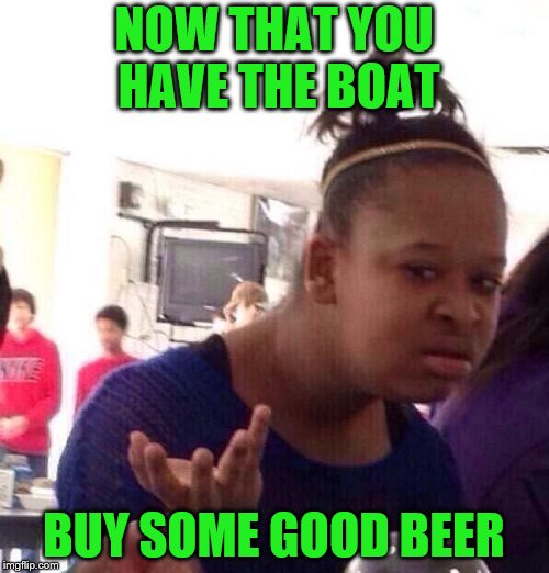 Black Girl Wat Meme | NOW THAT YOU HAVE THE BOAT BUY SOME GOOD BEER | image tagged in memes,black girl wat | made w/ Imgflip meme maker
