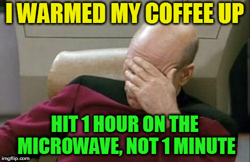 Captain Picard Facepalm Meme | I WARMED MY COFFEE UP HIT 1 HOUR ON THE MICROWAVE, NOT 1 MINUTE | image tagged in memes,captain picard facepalm | made w/ Imgflip meme maker